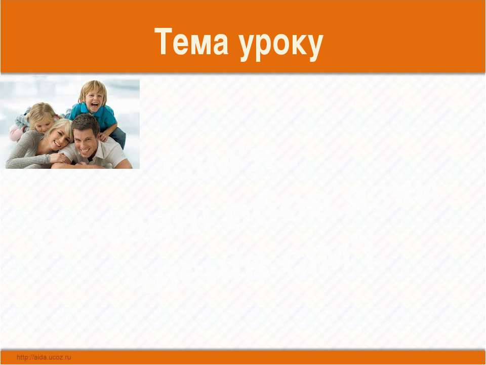 Тема уроку Сім′я . Основні обов′язки членів сім′ї