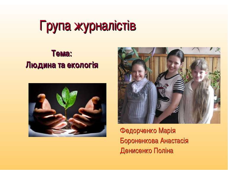 Група журналістів Тема: Людина та екологія Федорченко Марія Бороненкова Анаст...