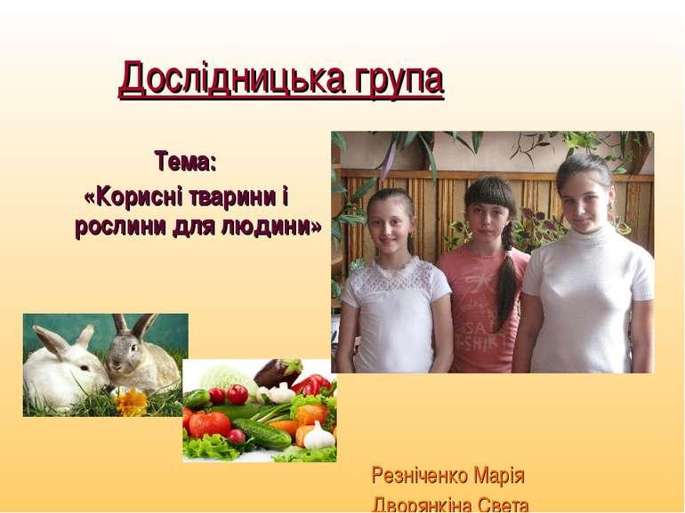 Дослідницька група Тема: «Корисні тварини і рослини для людини» Резніченко Ма...