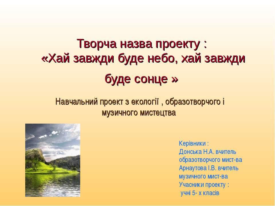 Творча назва проекту : «Хай завжди буде небо, хай завжди буде сонце » Навчаль...
