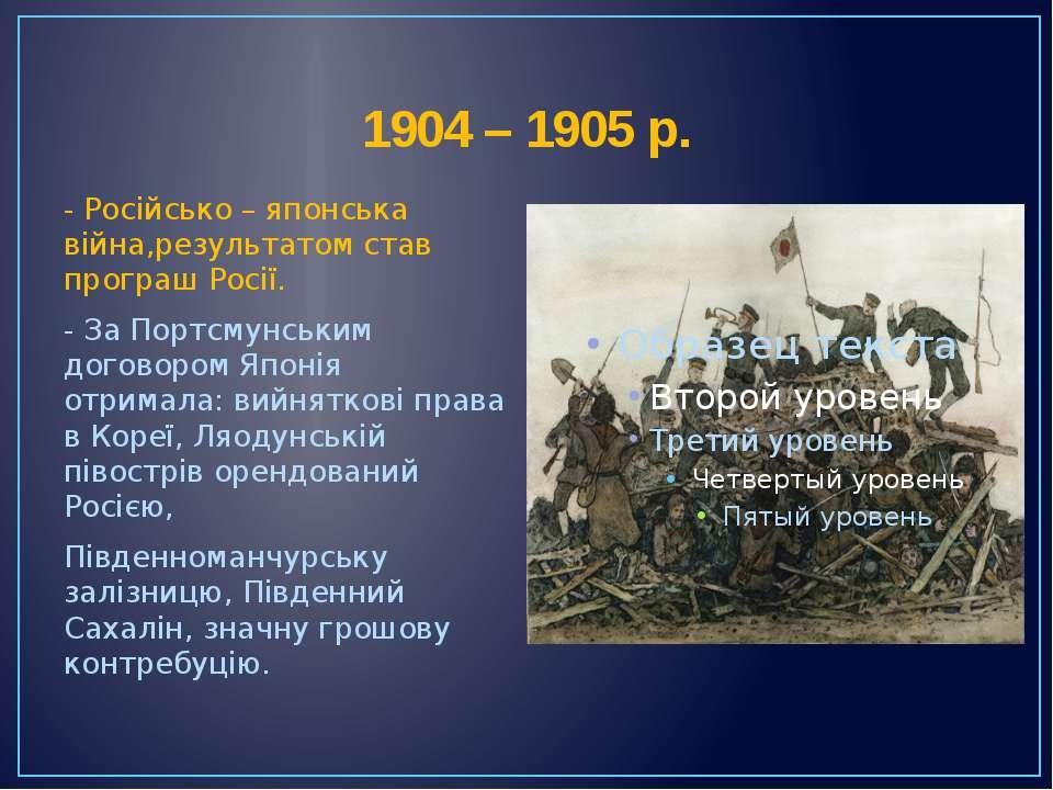 1904 – 1905 р. - Російсько – японська війна,результатом став програш Росії. -...