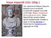 Марк Аврелій (161-180р.) Час правління Марка Аврелія вважається в античній іс...