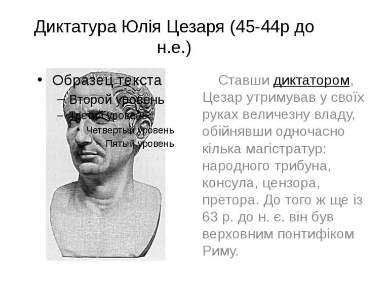 Диктатура Юлія Цезаря (45-44р до н.е.) Ставши диктатором, Цезар утримував у с...