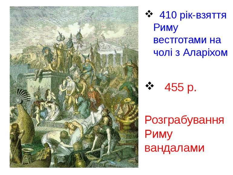 410 рік-взяття Риму вестготами на чолі з Аларіхом 455 р. Розграбування Риму в...