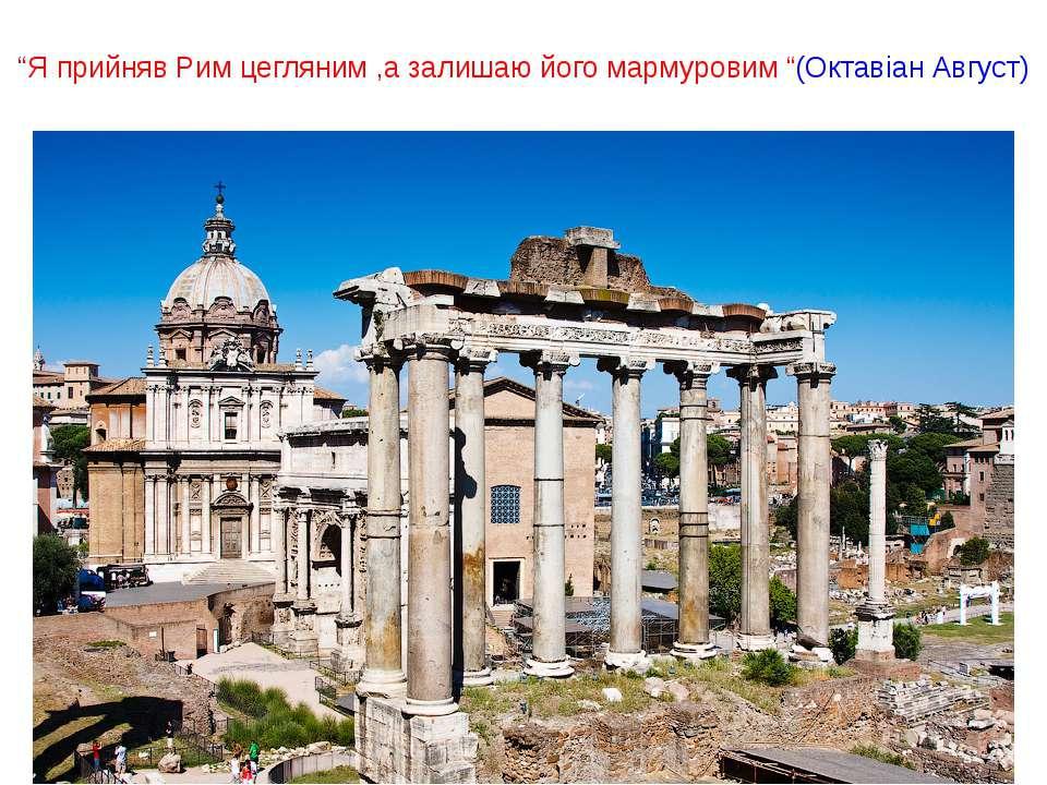 """""""Я прийняв Рим цегляним ,а залишаю його мармуровим """"(Октавіан Август)"""