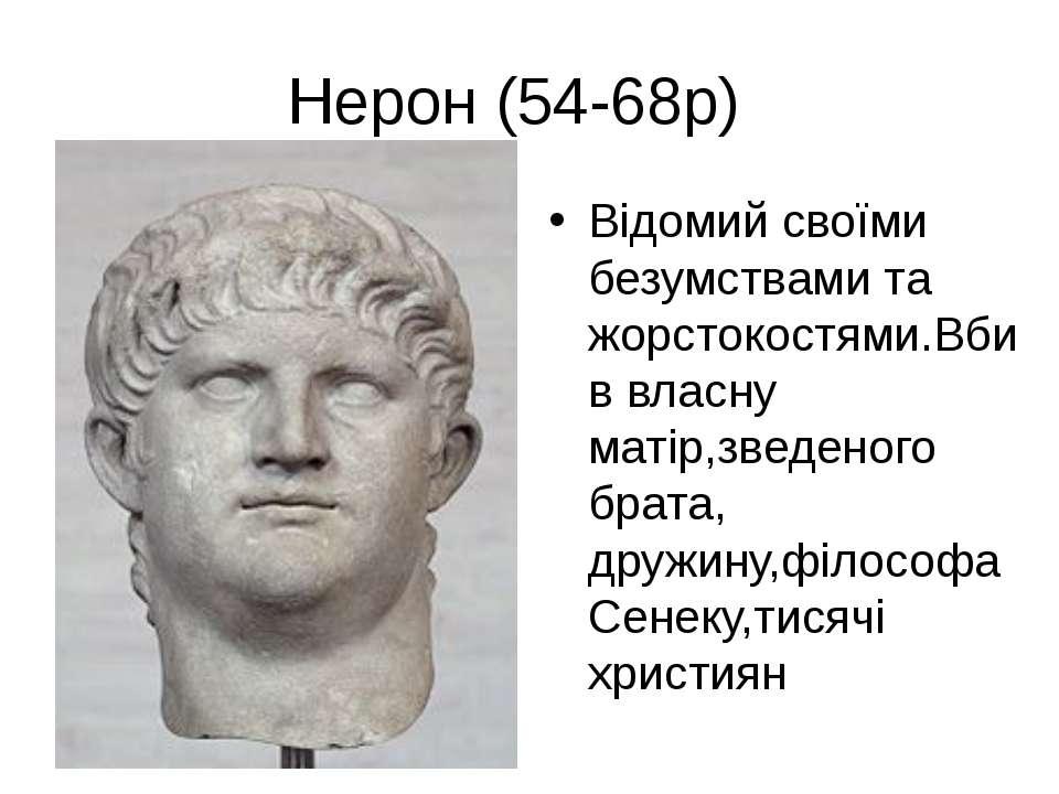 Нерон (54-68р) Відомий своїми безумствами та жорстокостями.Вбив власну матір,...