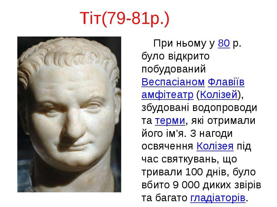 Тіт(79-81р.) При ньому у 80 р. було відкрито побудований Веспасіаном Флавіїв ...