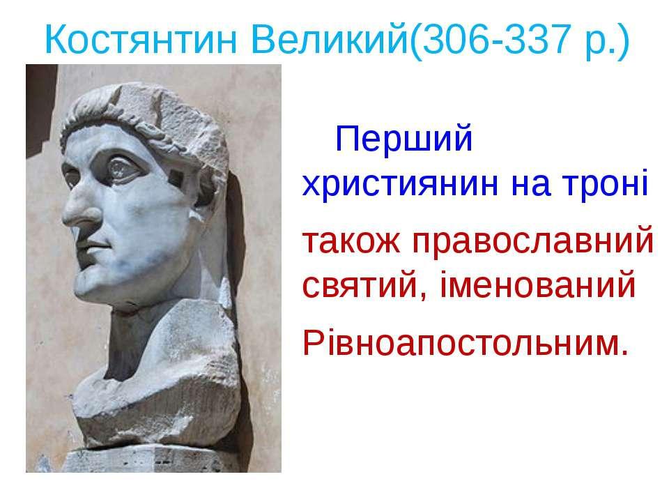 Костянтин Великий(306-337 р.) Перший християнин на троні також православний с...