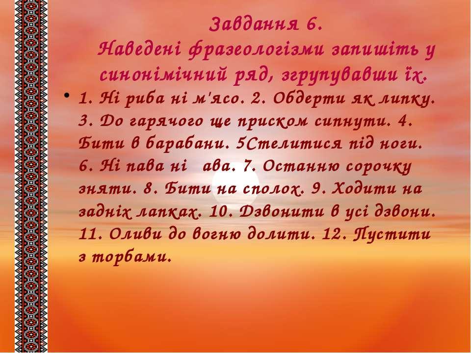 Завдання 6. Наведені фразеологізми запишіть у синонімічний ряд, згрупувавши ї...