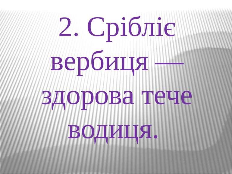2. Срібліє вербиця —здорова тече водиця.