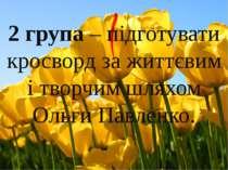 2 група – підготувати кросворд за життєвим і творчим шляхом Ольги Павленко.