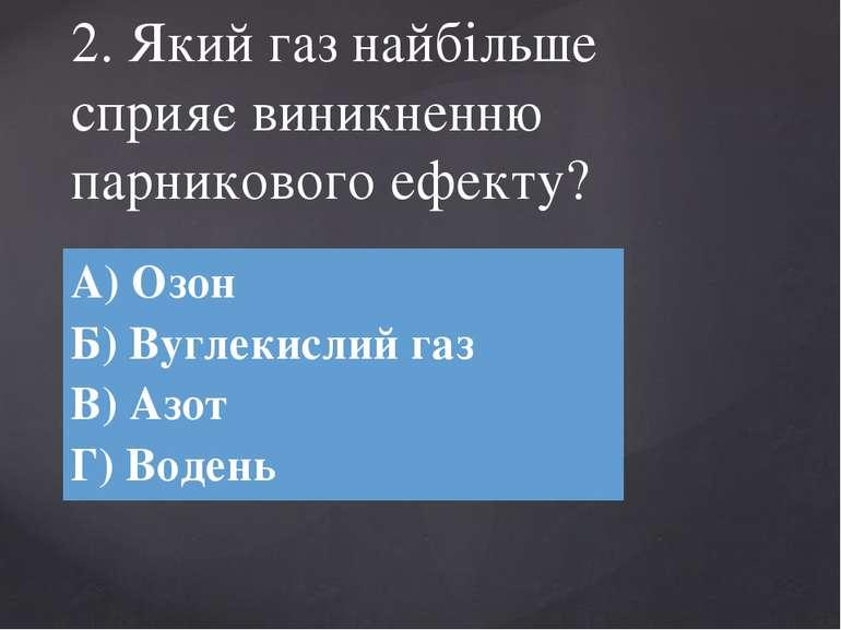 2. Який газ найбільше сприяє виникненню парникового ефекту? А) Озон Б)Вуглеки...