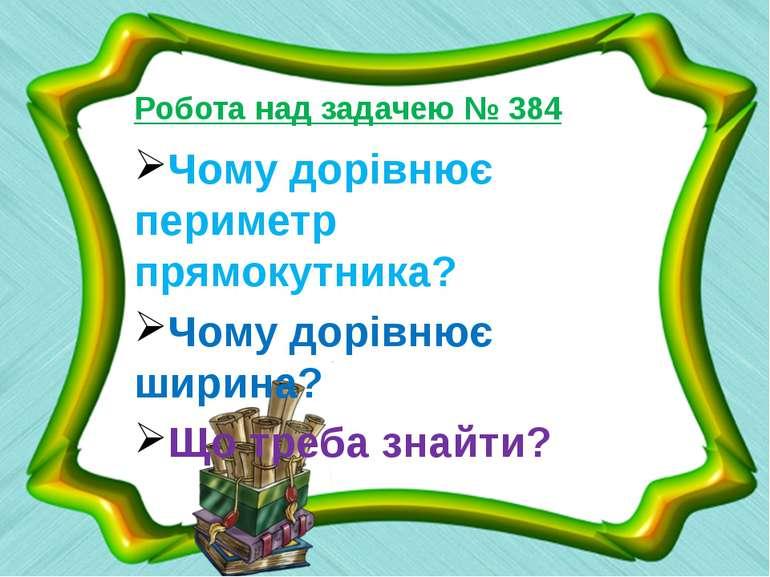 Робота над задачею № 384 Чому дорівнює периметр прямокутника? Чому дорівнює ш...