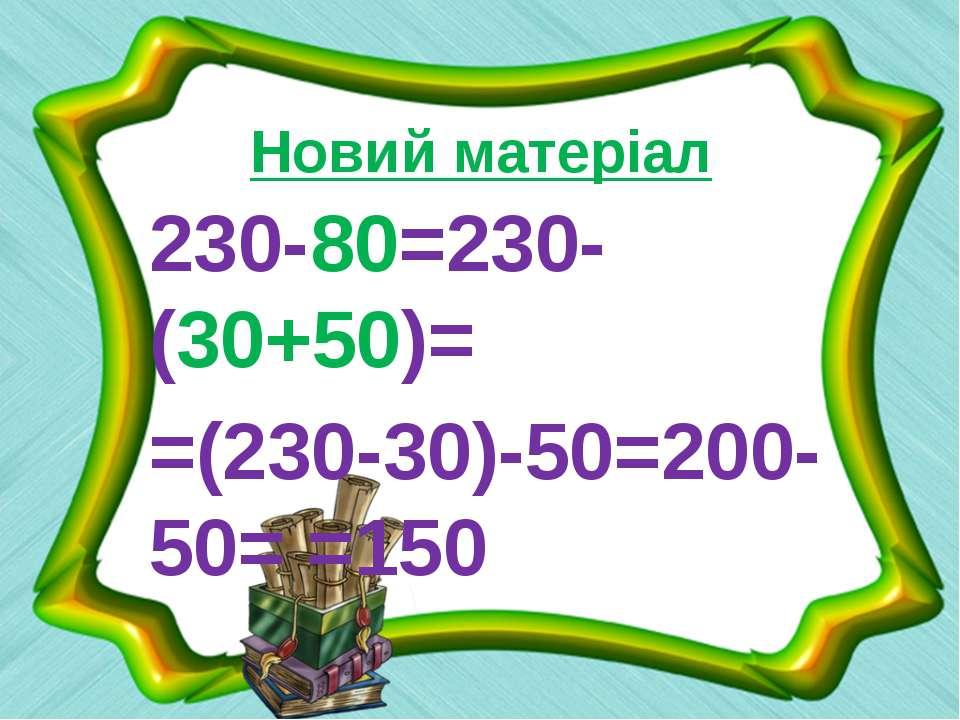 Новий матеріал 230-80=230-(30+50)= =(230-30)-50=200-50= =150