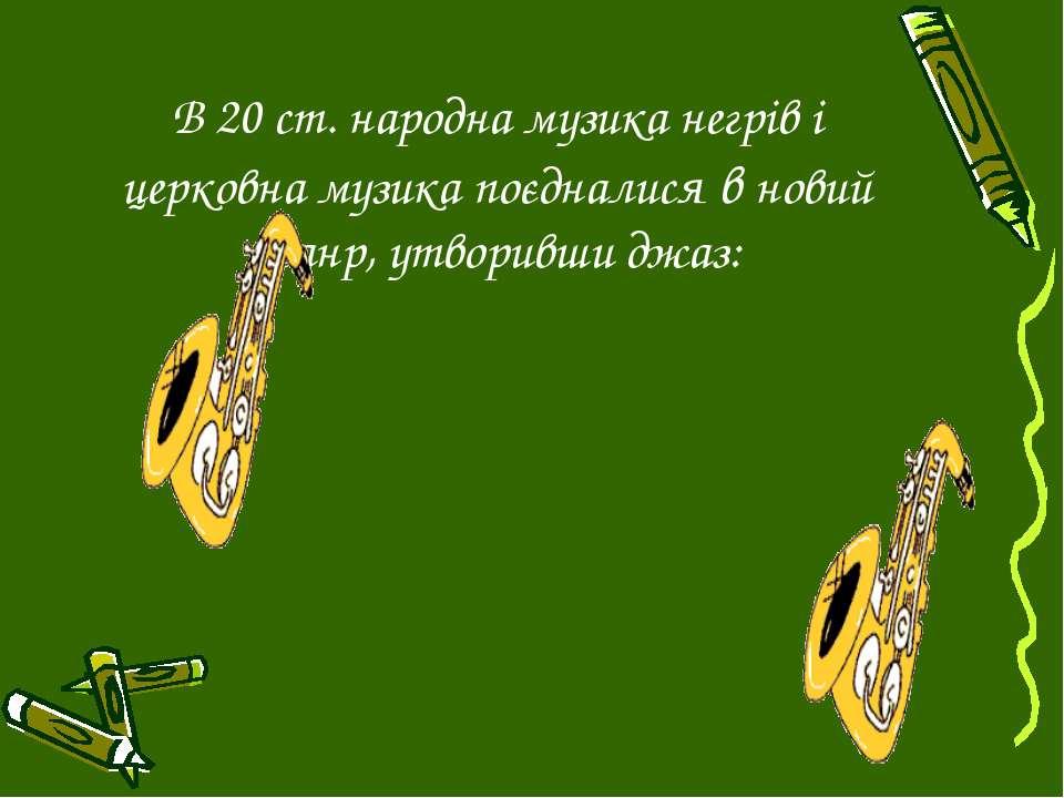В 20 ст. народна музика негрів і церковна музика поєдналися в новий жанр, утв...