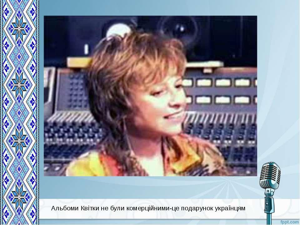 Альбоми Квітки не були комерційними-це подарунок українцям