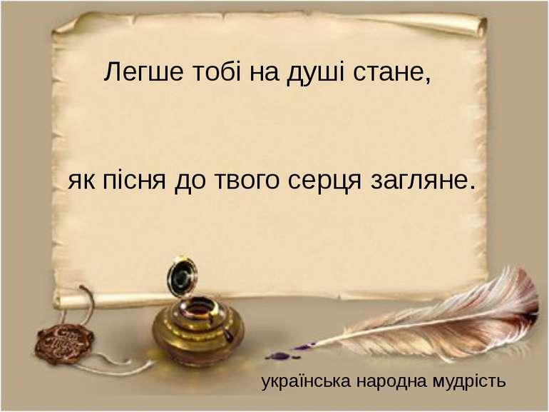 Легше тобі на душі стане, як пісня до твого серця загляне. українська народна...