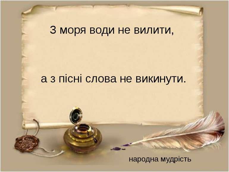 З моря води не вилити, а з пісні слова не викинути. народна мудрість