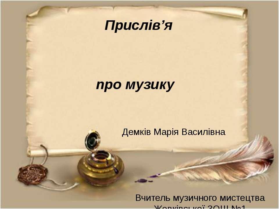 Прислів'я про музику Вчитель музичного мистецтва Жовківської ЗОШ №1 Демків Ма...