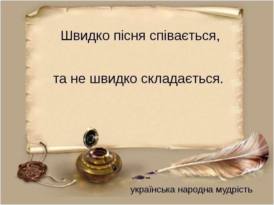 Швидко пісня співається, та не швидко складається. українська народна мудрість