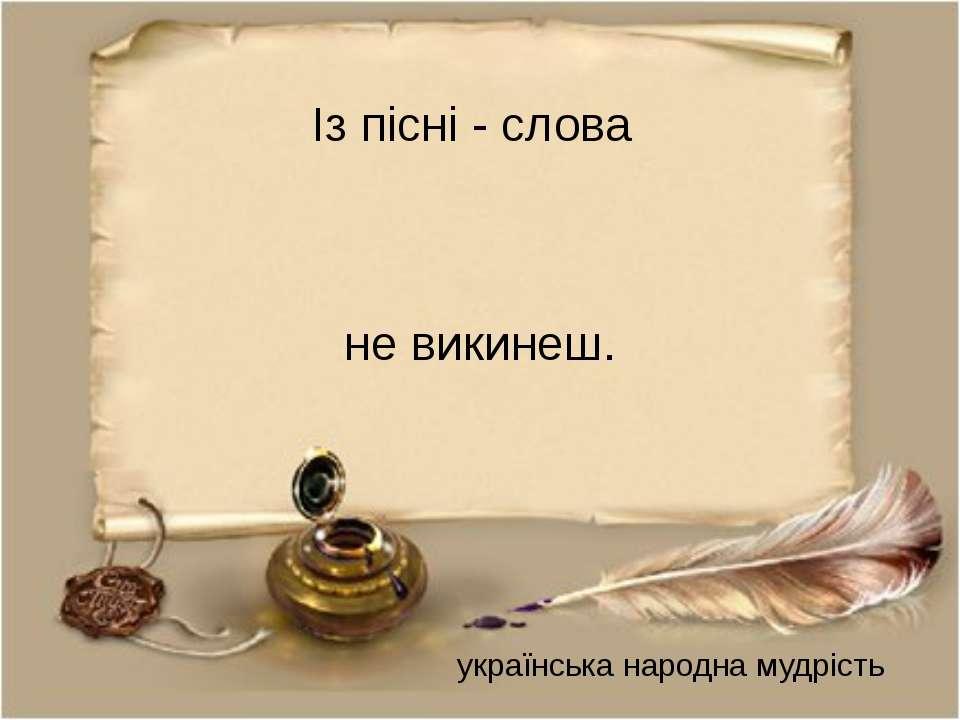 Із пісні - слова не викинеш. українська народна мудрість