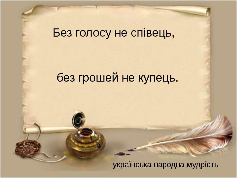 без грошей не купець. українська народна мудрість Без голосу не співець, без ...