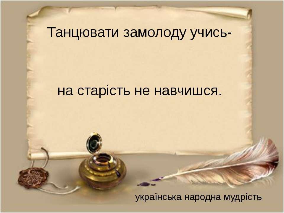 Танцювати замолоду учись- на старість не навчишся. українська народна мудрість