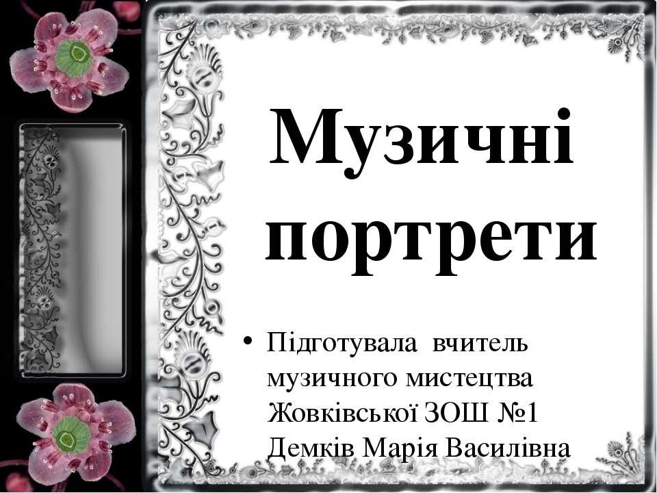 Музичні портрети Підготувала вчитель музичного мистецтва Жовківської ЗОШ №1 Д...