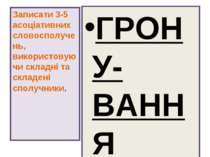 ГРОНУ-ВАННЯ Записати 3-5 асоціативних словосполучень, використовуючи складні ...