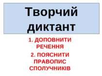 Творчий диктант 1. ДОПОВНИТИ РЕЧЕННЯ 2. ПОЯСНИТИ ПРАВОПИС СПОЛУЧНИКІВ