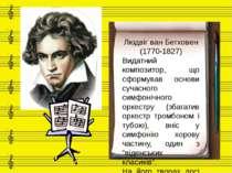 Людвіг ван Бетховен (1770-1827) Видатний композитор, що сформував основи суча...