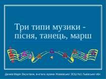 Три типи музики - пісня, танець, марш Демків Марія Василівна, вчитель музики ...