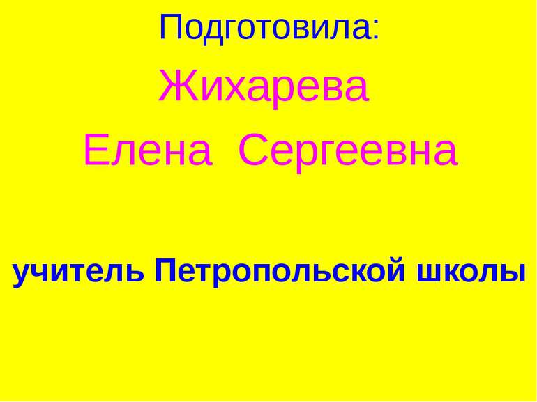 Подготовила: Жихарева Елена Сергеевна учитель Петропольской школы