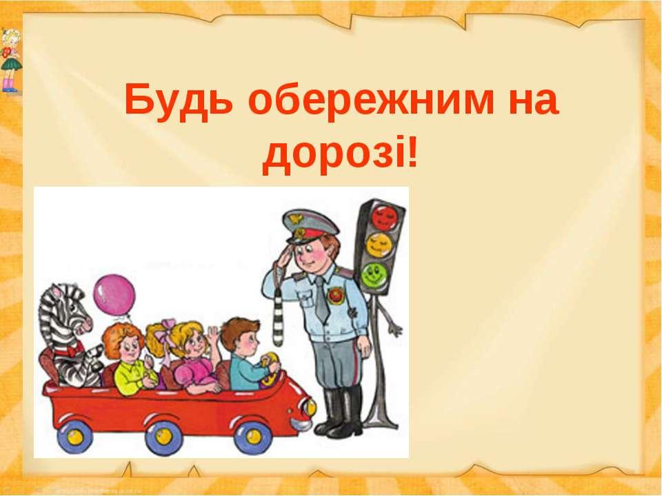 Будь обережним на дорозі!