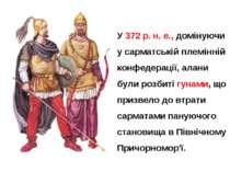У 372 р. н. е., домінуючи у сарматській племінній конфедерації, алани були ро...