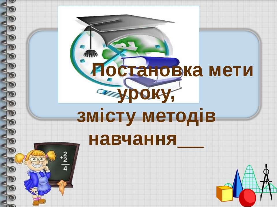 Постановка мети уроку, змісту методів навчання