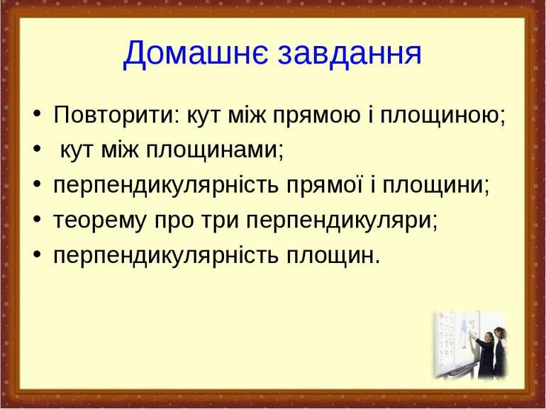 Домашнє завдання Повторити: кут між прямою і площиною; кут між площинами; пер...