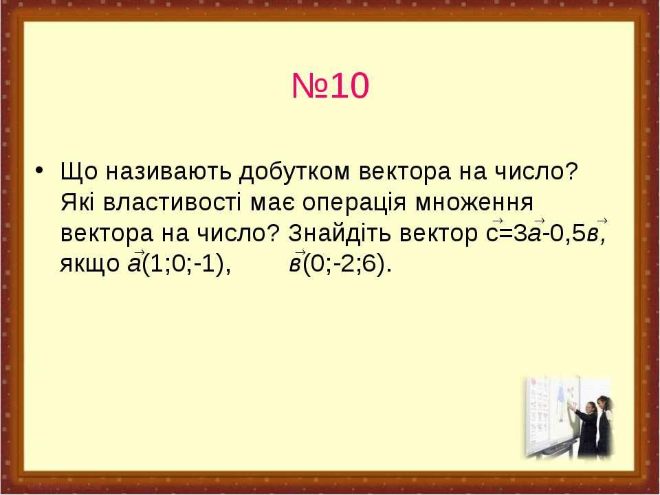 №10 Що називають добутком вектора на число? Які властивості має операція множ...