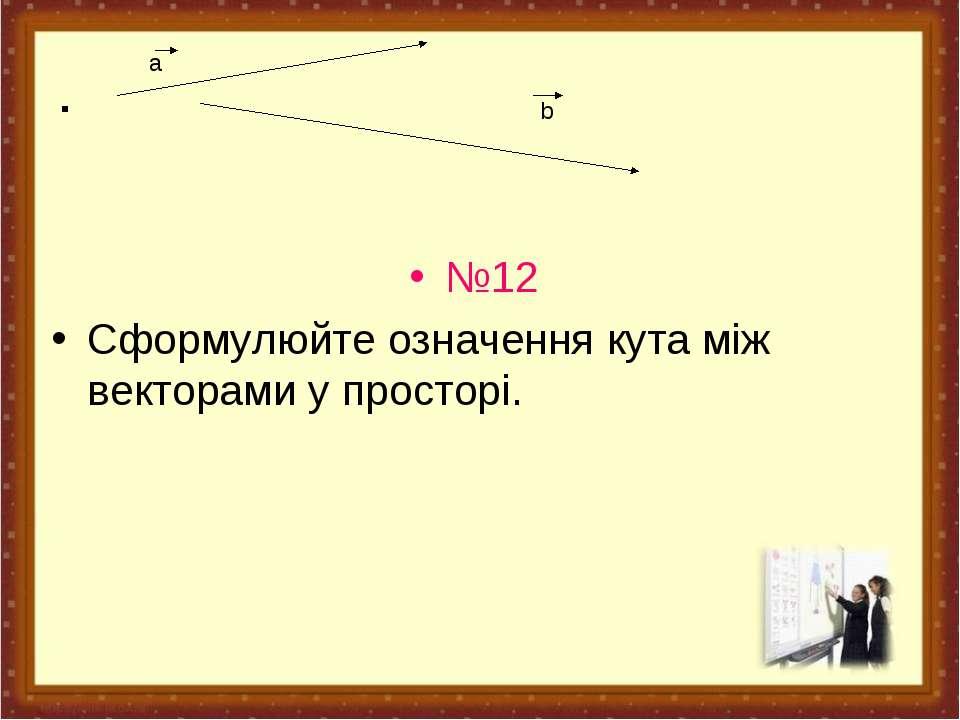 . №12 Сформулюйте означення кута між векторами у просторі. a b