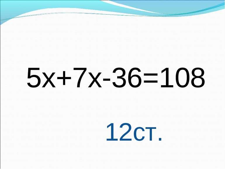 5х+7х-36=108 12ст.