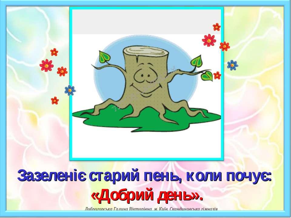 Зазеленіє старий пень, коли почує: «Добрий день».