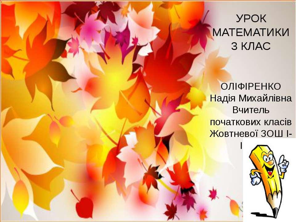 УРОК МАТЕМАТИКИ 3 КЛАС ОЛІФІРЕНКО Надія Михайлівна Вчитель початкових класів ...