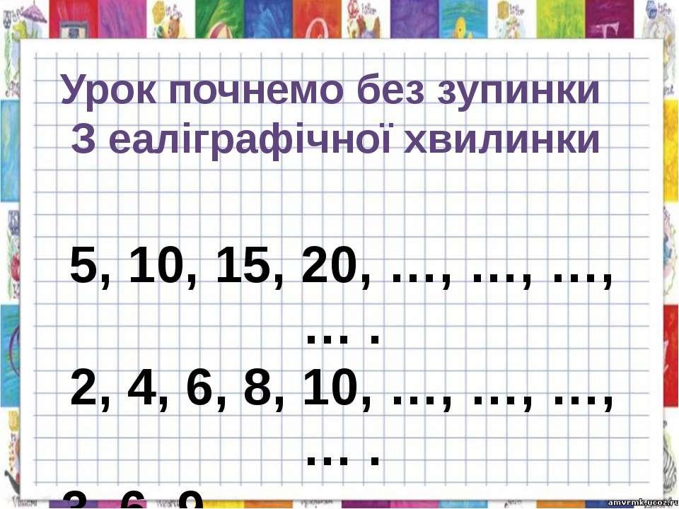 Урок почнемо без зупинки З еаліграфічної хвилинки 5, 10, 15, 20, …, …, …, … ....