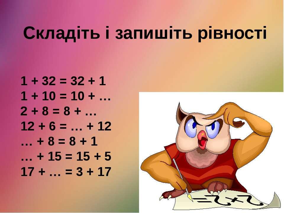 Складіть і запишіть рівності 1 + 32 = 32 + 1 1 + 10 = 10 + … 2 + 8 = 8 + … 12...