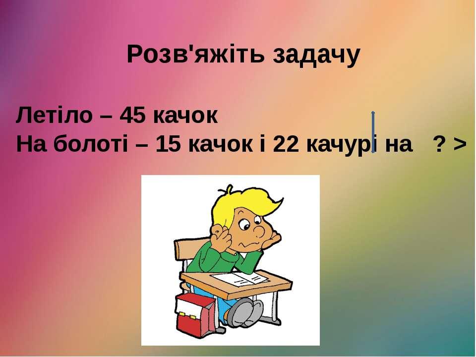 Розв'яжіть задачу Летіло – 45 качок На болоті – 15 качок і 22 качурі на ? >