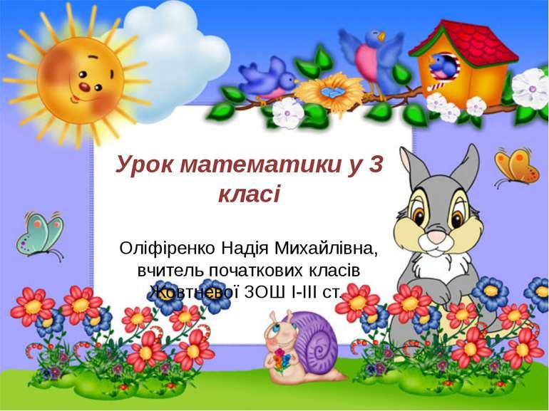 Урок математики у 3 класі Оліфіренко Надія Михайлівна, вчитель початкових кла...