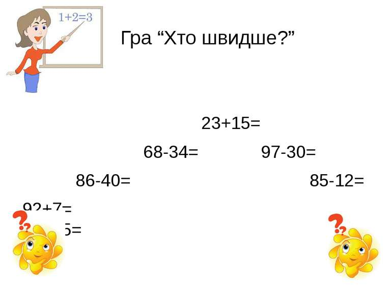 """Гра """"Хто швидше?"""" 23+15= 68-34= 97-30= 86-40= 85-12= 92+7= 32+45="""