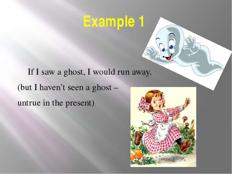 Example 1 If I saw a ghost, I would run away. (but I haven't seen a ghost – u...
