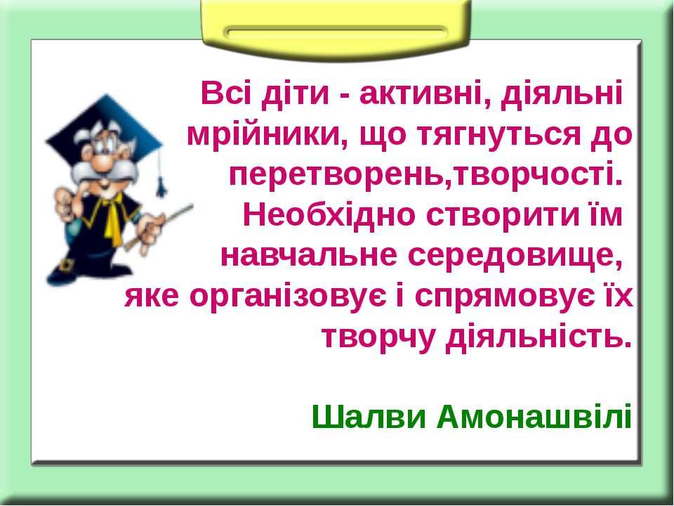 Всі діти - активні, діяльні мрійники, що тягнуться до перетворень,творчості. ...