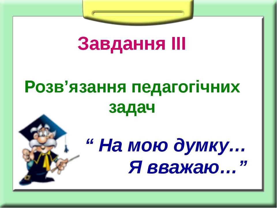 """Завдання ІІІ Розв'язання педагогічних задач """" На мою думку… Я вважаю…"""""""